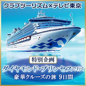 クラブツーリズム×テレビ東京 特別企画 ダイヤモンド・プリンセスで行く豪華クルーズの旅9日間