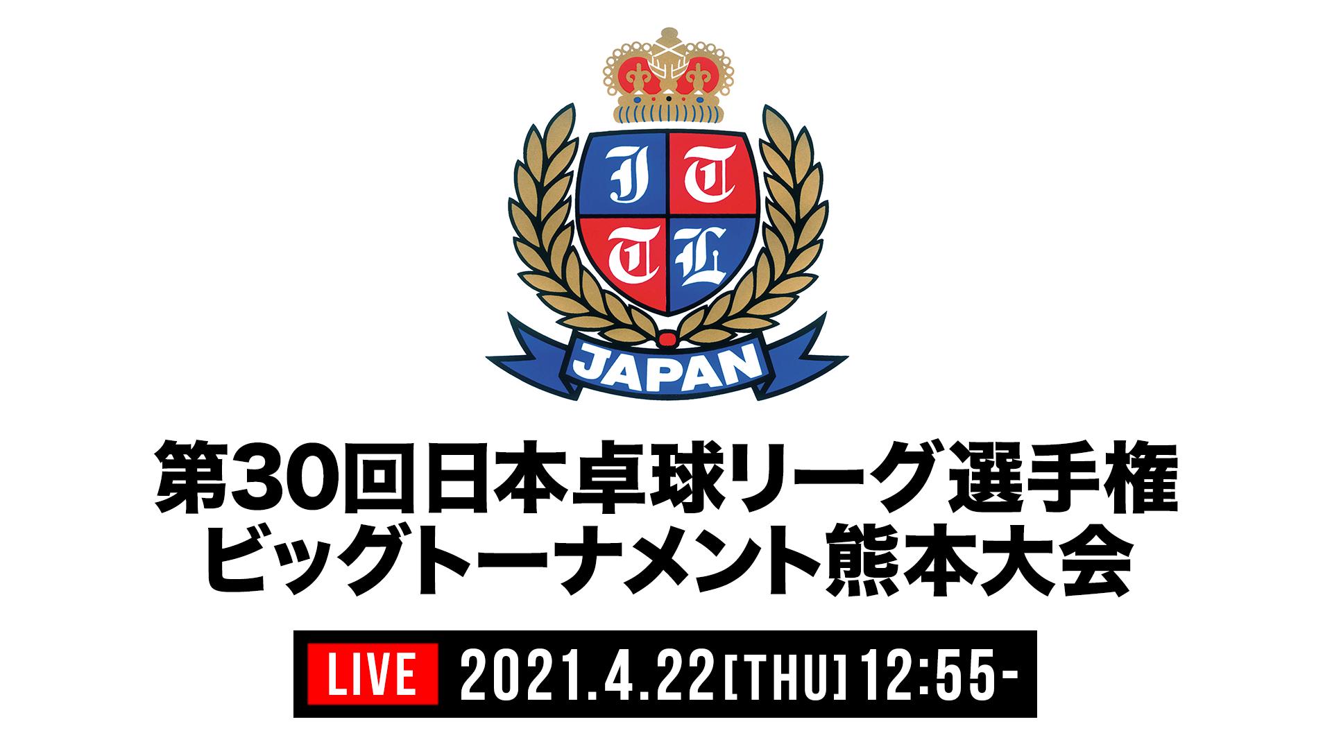 第30回日本卓球リーグ選手権・ビッグトーナメント熊本大会 男女シングルス決勝 LIVE配信